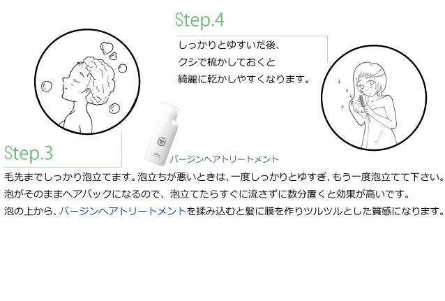 Step.3 毛先までしっかり泡立てます。泡立ちが悪いときは、一度しっかりとゆすぎ、もう一度泡立てて下さい。 泡がそのままヘアパックになるので、泡立てたらすぐに流さずに数分置くと効果が高いです。 泡の上から、バージンヘアトリートメントを揉み込むと髪に膜を作りツルツルとした質感になります。 Step.4 しっかりとゆすいだ後、 クシで梳かしておくと 綺麗に乾かしやすくなります。ご利用期間の目安:500mlの場合:1日1プッシュで5ヶ月半、1日2プッシュだと3ヶ月弱ご利用いただけます。